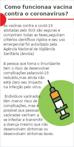 Como funciona a vacina contra o coronavírus? as vacinas contra covid-19 adotadas pelo SUS são seguras e cumpriram todas as fases, seguiram critérios científicos rígidos e se uso emergencial foi autorizado pela Agência Nacional de Vigilância Sanitária (Anvisa). A pessoa que toma o imunizante tem o risco de desenvolver complicações pela covid-19 reduzido, mas ainda não está claro seu impacto na infecção pelo vírus. Indivíduos vacinados têm menor risco de complicações, mas é possível pessoas vacinadas venham a se infectar e transmitir a doença mesmo que não desenvolvam sintomas.